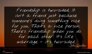 John Wooden quote : Friendship is two-sided It ...