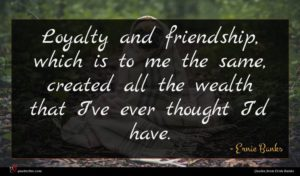 Ernie Banks quote : Loyalty and friendship which ...