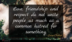 Anton Chekhov quote : Love friendship and respect ...