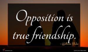 William Blake quote : Opposition is true friendship ...