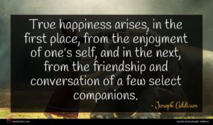 Joseph Addison quote : True happiness arises in ...