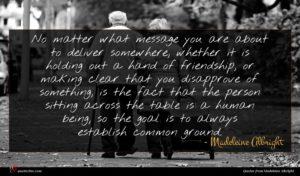 Madeleine Albright quote : No matter what message ...