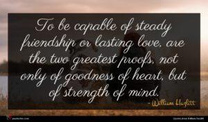 William Hazlitt quote : To be capable of ...