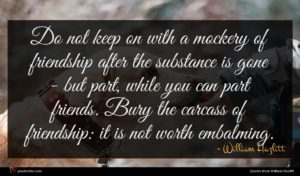 William Hazlitt quote : Do not keep on ...