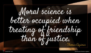 Thomas Aquinas quote : Moral science is better ...