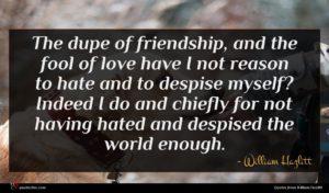 William Hazlitt quote : The dupe of friendship ...
