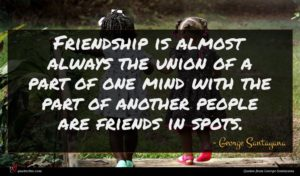 George Santayana quote : Friendship is almost always ...