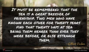 Gilbert Parker quote : It must be remembered ...
