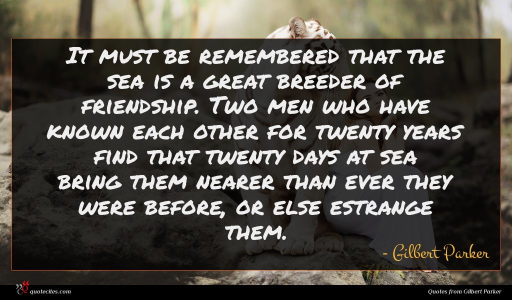 It must be remembered that the sea is a great breeder of friendship. Two men who have known each other for twenty years find that twenty days at sea bring them nearer than ever they were before, or else estrange them.