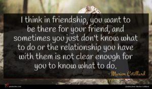 Marion Cotillard quote : I think in friendship ...