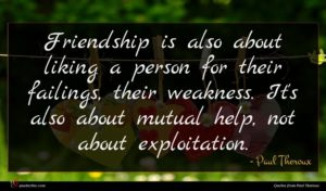 Paul Theroux quote : Friendship is also about ...