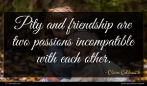Oliver Goldsmith quote : Pity and friendship are ...