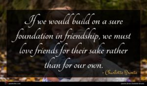 Charlotte Bronte quote : If we would build ...