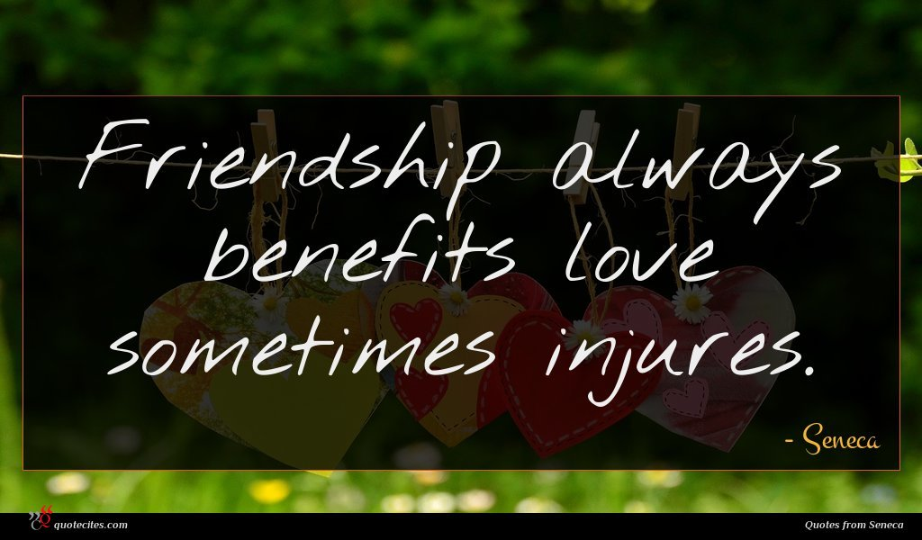 Friendship always benefits love sometimes injures.