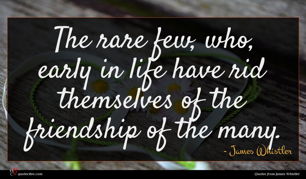 The rare few, who, early in life have rid themselves of the friendship of the many.