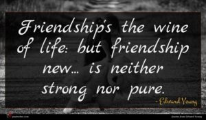 Edward Young quote : Friendship's the wine of ...