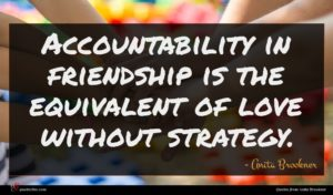 Anita Brookner quote : Accountability in friendship is ...