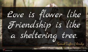 Samuel Taylor Coleridge quote : Love is flower like ...
