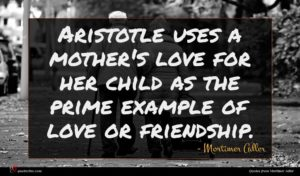Mortimer Adler quote : Aristotle uses a mother's ...