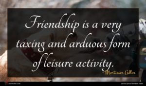 Mortimer Adler quote : Friendship is a very ...