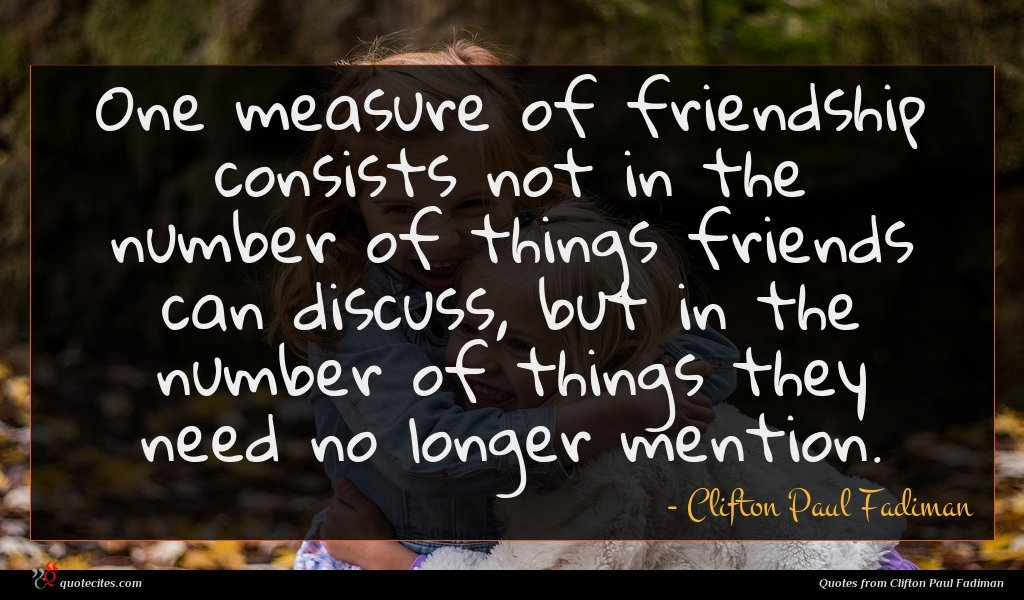 One measure of friendship consists not in the number of things friends can discuss, but in the number of things they need no longer mention.