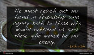 Arthur Ashe quote : We must reach out ...