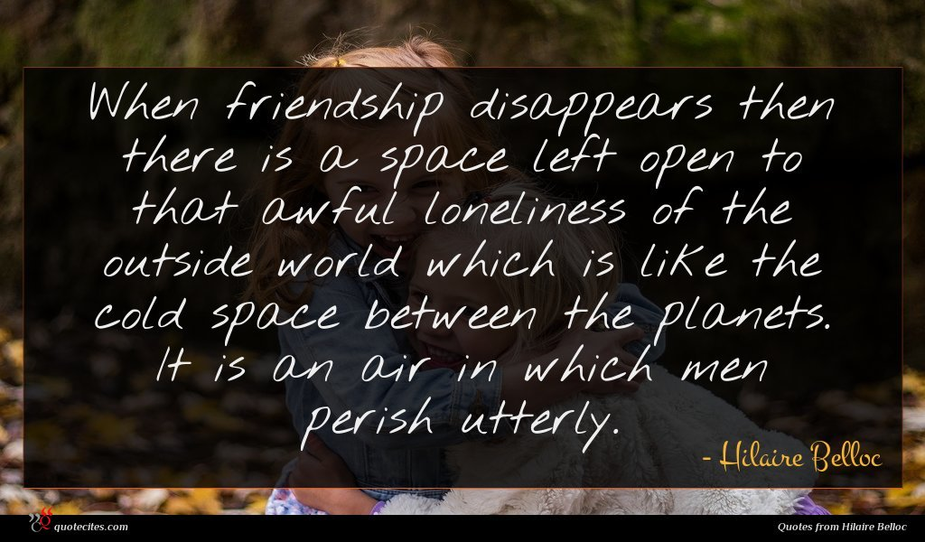 When friendship disappears then there is a space left open to that awful loneliness of the outside world which is like the cold space between the planets. It is an air in which men perish utterly.