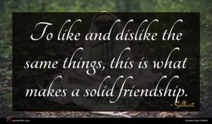 Sallust quote : To like and dislike ...