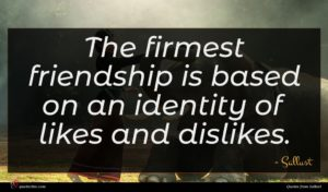 Sallust quote : The firmest friendship is ...