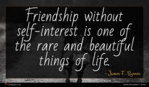James F. Byrnes quote : Friendship without self-interest is ...