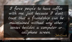 John Cusack quote : I force people to ...
