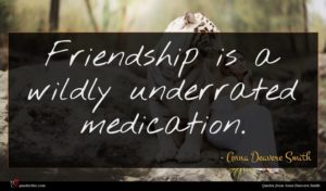 Anna Deavere Smith quote : Friendship is a wildly ...