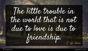 E. W. Howe quote : The little trouble in ...