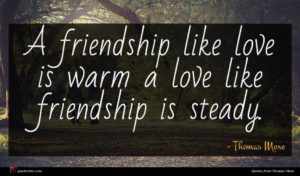 Thomas More quote : A friendship like love ...