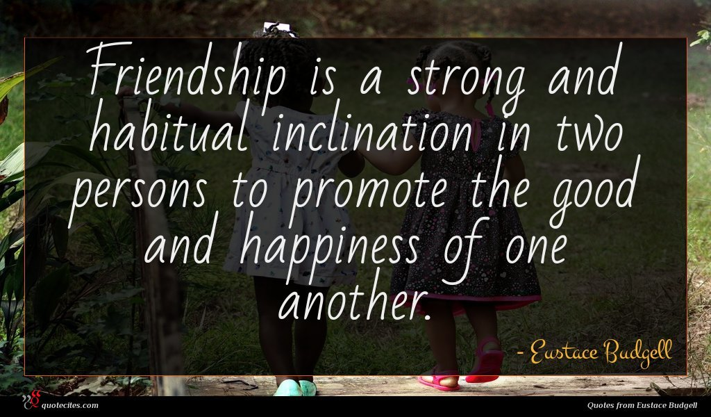 Friendship is a strong and habitual inclination in two persons to promote the good and happiness of one another.