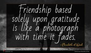 Elisabeth of Wied quote : Friendship based solely upon ...