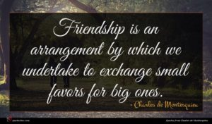 Charles de Montesquieu quote : Friendship is an arrangement ...