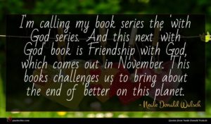 Neale Donald Walsch quote : I'm calling my book ...