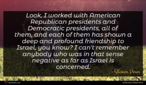 Shimon Peres quote : Look I worked with ...