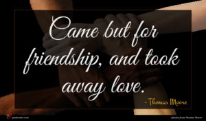 Thomas Moore quote : Came but for friendship ...