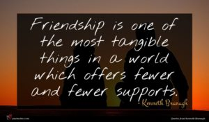 Kenneth Branagh quote : Friendship is one of ...
