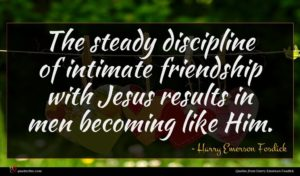 Harry Emerson Fosdick quote : The steady discipline of ...