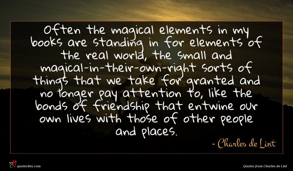 Often the magical elements in my books are standing in for elements of the real world, the small and magical-in-their-own-right sorts of things that we take for granted and no longer pay attention to, like the bonds of friendship that entwine our own lives with those of other people and places.