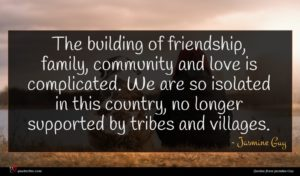 Jasmine Guy quote : The building of friendship ...