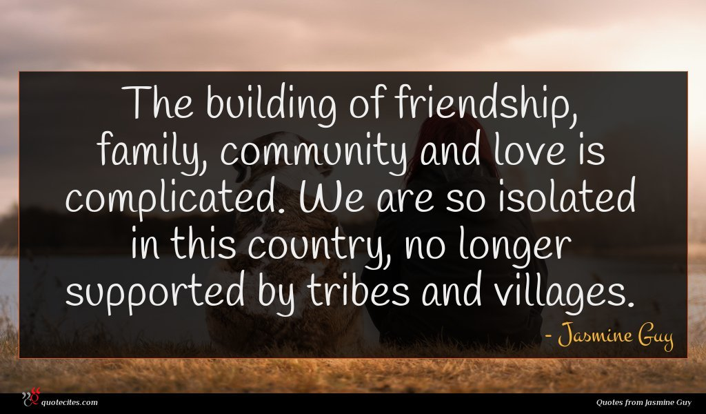 The building of friendship, family, community and love is complicated. We are so isolated in this country, no longer supported by tribes and villages.
