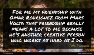 John Frusciante quote : For me my friendship ...