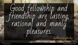 William Wycherley quote : Good fellowship and friendship ...