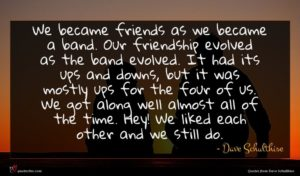 Dave Schulthise quote : We became friends as ...