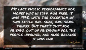 Tom Lehrer quote : My last public performance ...