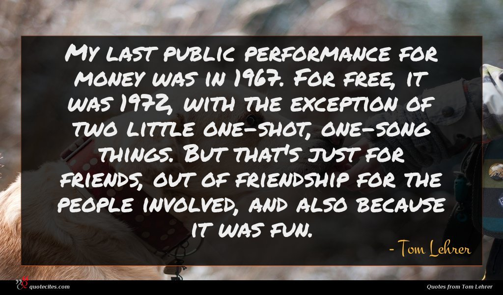 My last public performance for money was in 1967. For free, it was 1972, with the exception of two little one-shot, one-song things. But that's just for friends, out of friendship for the people involved, and also because it was fun.